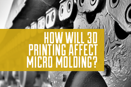 How Will 3D Printing Affect Micro Molding?